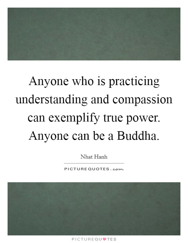 Anyone who is practicing understanding and compassion can exemplify true power. Anyone can be a Buddha Picture Quote #1