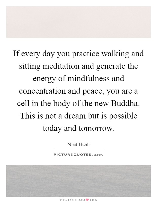 If every day you practice walking and sitting meditation and generate the energy of mindfulness and concentration and peace, you are a cell in the body of the new Buddha. This is not a dream but is possible today and tomorrow Picture Quote #1