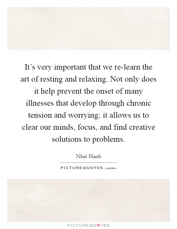 It's very important that we re-learn the art of resting and relaxing. Not only does it help prevent the onset of many illnesses that develop through chronic tension and worrying; it allows us to clear our minds, focus, and find creative solutions to problems Picture Quote #1
