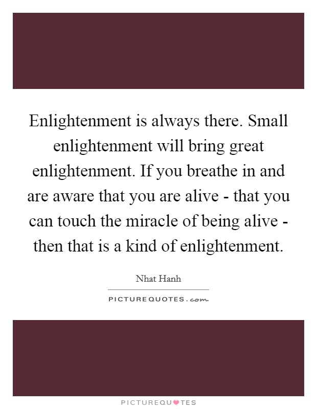 Enlightenment is always there. Small enlightenment will bring great enlightenment. If you breathe in and are aware that you are alive - that you can touch the miracle of being alive - then that is a kind of enlightenment Picture Quote #1