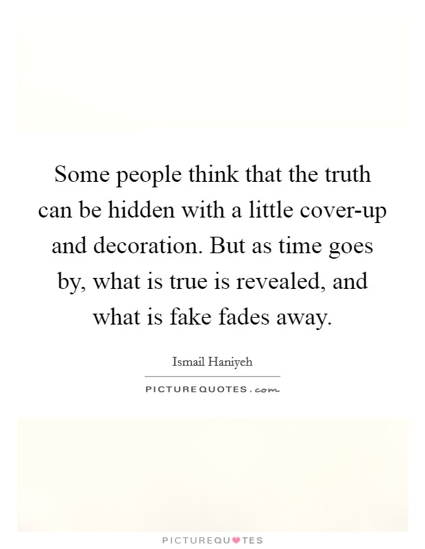 Some people think that the truth can be hidden with a little cover-up and decoration. But as time goes by, what is true is revealed, and what is fake fades away Picture Quote #1