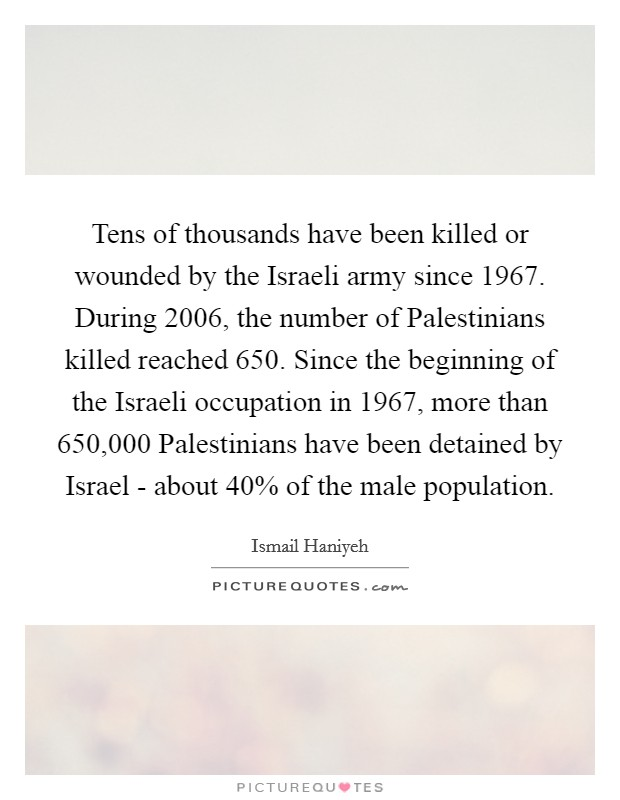 Tens of thousands have been killed or wounded by the Israeli army since 1967. During 2006, the number of Palestinians killed reached 650. Since the beginning of the Israeli occupation in 1967, more than 650,000 Palestinians have been detained by Israel - about 40% of the male population Picture Quote #1