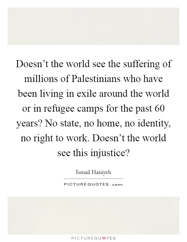 Doesn't the world see the suffering of millions of Palestinians who have been living in exile around the world or in refugee camps for the past 60 years? No state, no home, no identity, no right to work. Doesn't the world see this injustice? Picture Quote #1