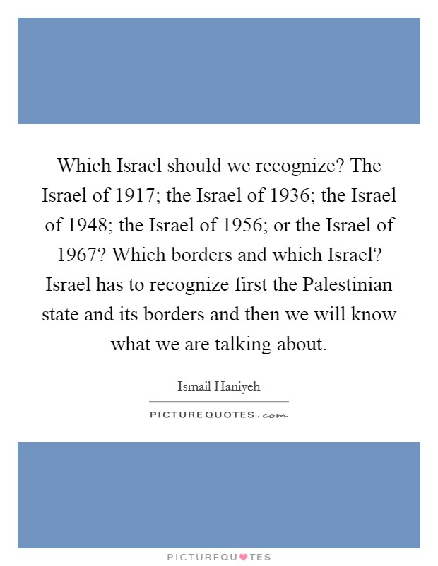 Which Israel should we recognize? The Israel of 1917; the Israel of 1936; the Israel of 1948; the Israel of 1956; or the Israel of 1967? Which borders and which Israel? Israel has to recognize first the Palestinian state and its borders and then we will know what we are talking about Picture Quote #1