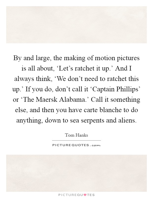 By and large, the making of motion pictures is all about, 'Let's ratchet it up.' And I always think, 'We don't need to ratchet this up.' If you do, don't call it 'Captain Phillips' or 'The Maersk Alabama.' Call it something else, and then you have carte blanche to do anything, down to sea serpents and aliens Picture Quote #1
