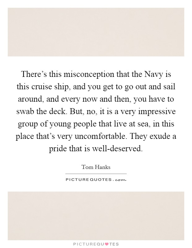 There's this misconception that the Navy is this cruise ship, and you get to go out and sail around, and every now and then, you have to swab the deck. But, no, it is a very impressive group of young people that live at sea, in this place that's very uncomfortable. They exude a pride that is well-deserved Picture Quote #1