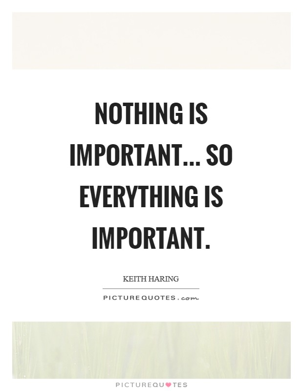 Nothing is important... so everything is important Picture Quote #1