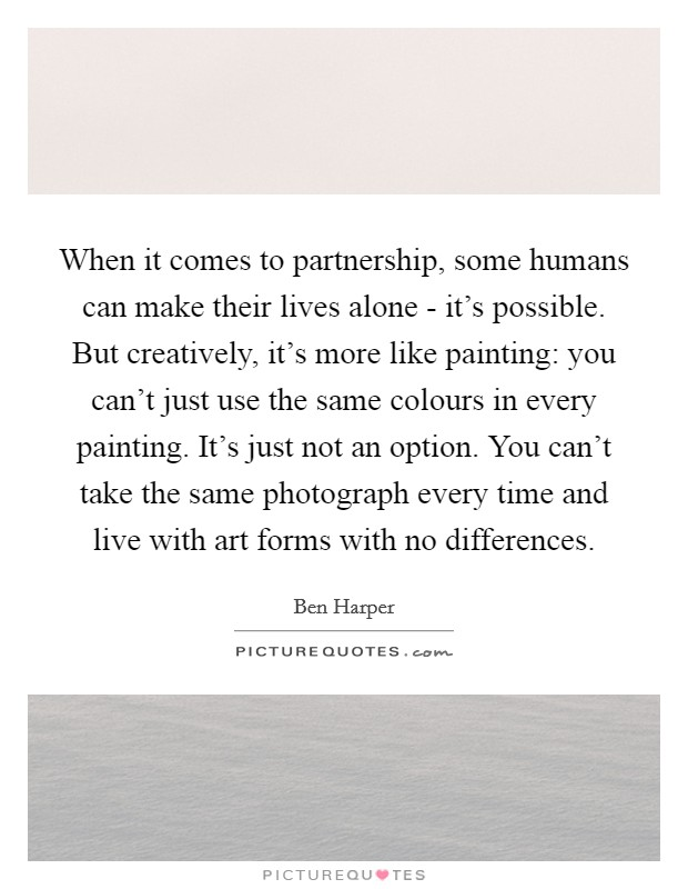 When it comes to partnership, some humans can make their lives alone - it's possible. But creatively, it's more like painting: you can't just use the same colours in every painting. It's just not an option. You can't take the same photograph every time and live with art forms with no differences Picture Quote #1