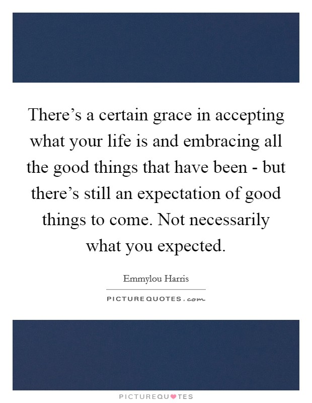 There's a certain grace in accepting what your life is and embracing all the good things that have been - but there's still an expectation of good things to come. Not necessarily what you expected Picture Quote #1