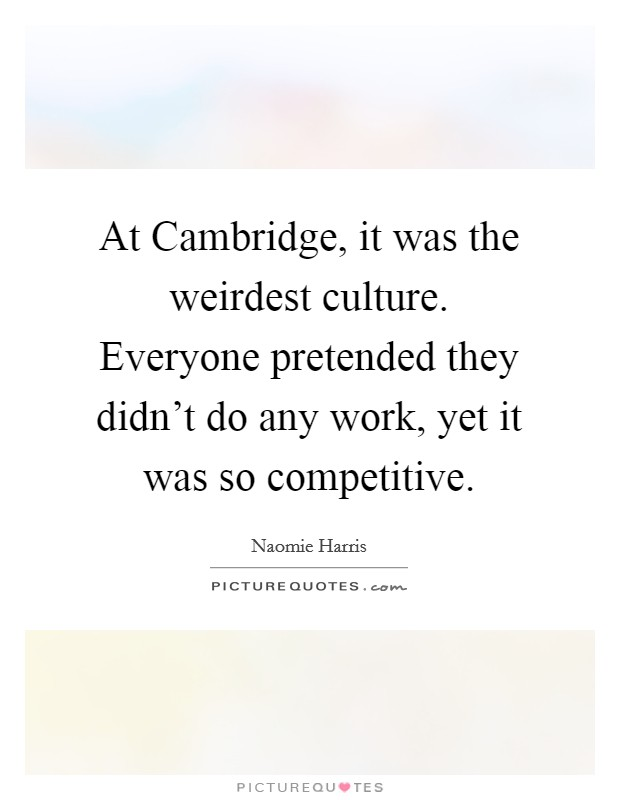 At Cambridge, it was the weirdest culture. Everyone pretended they didn't do any work, yet it was so competitive Picture Quote #1