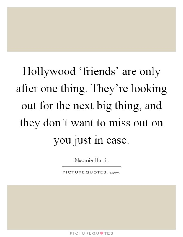 Hollywood 'friends' are only after one thing. They're looking out for the next big thing, and they don't want to miss out on you just in case Picture Quote #1