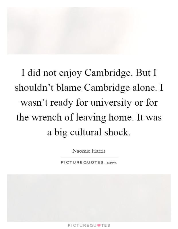 I did not enjoy Cambridge. But I shouldn't blame Cambridge alone. I wasn't ready for university or for the wrench of leaving home. It was a big cultural shock Picture Quote #1