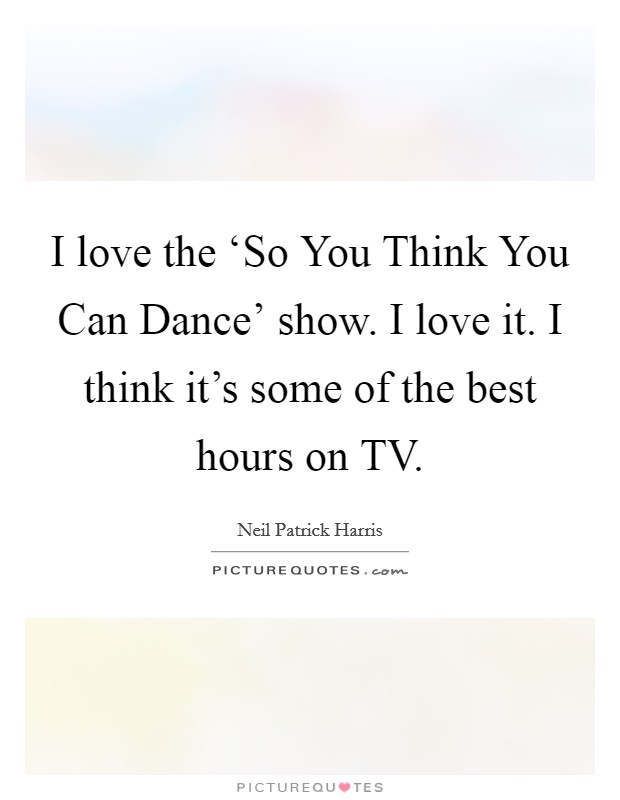 I love the 'So You Think You Can Dance' show. I love it. I think it's some of the best hours on TV Picture Quote #1