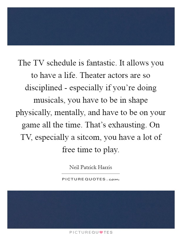 The TV schedule is fantastic. It allows you to have a life. Theater actors are so disciplined - especially if you're doing musicals, you have to be in shape physically, mentally, and have to be on your game all the time. That's exhausting. On TV, especially a sitcom, you have a lot of free time to play Picture Quote #1
