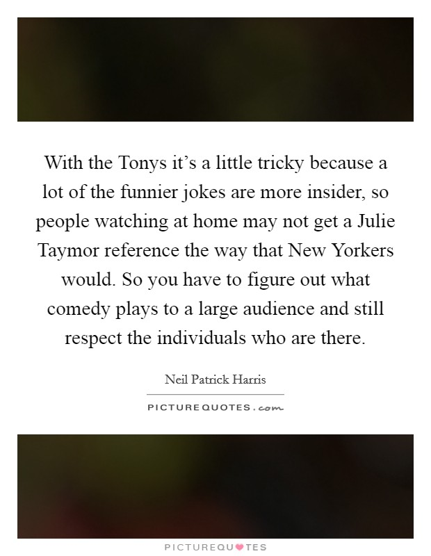 With the Tonys it's a little tricky because a lot of the funnier jokes are more insider, so people watching at home may not get a Julie Taymor reference the way that New Yorkers would. So you have to figure out what comedy plays to a large audience and still respect the individuals who are there Picture Quote #1