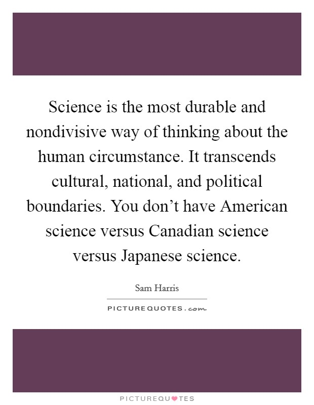 Science is the most durable and nondivisive way of thinking about the human circumstance. It transcends cultural, national, and political boundaries. You don't have American science versus Canadian science versus Japanese science Picture Quote #1