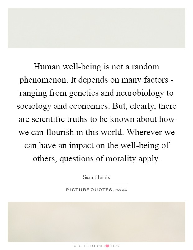 Human well-being is not a random phenomenon. It depends on many factors - ranging from genetics and neurobiology to sociology and economics. But, clearly, there are scientific truths to be known about how we can flourish in this world. Wherever we can have an impact on the well-being of others, questions of morality apply Picture Quote #1