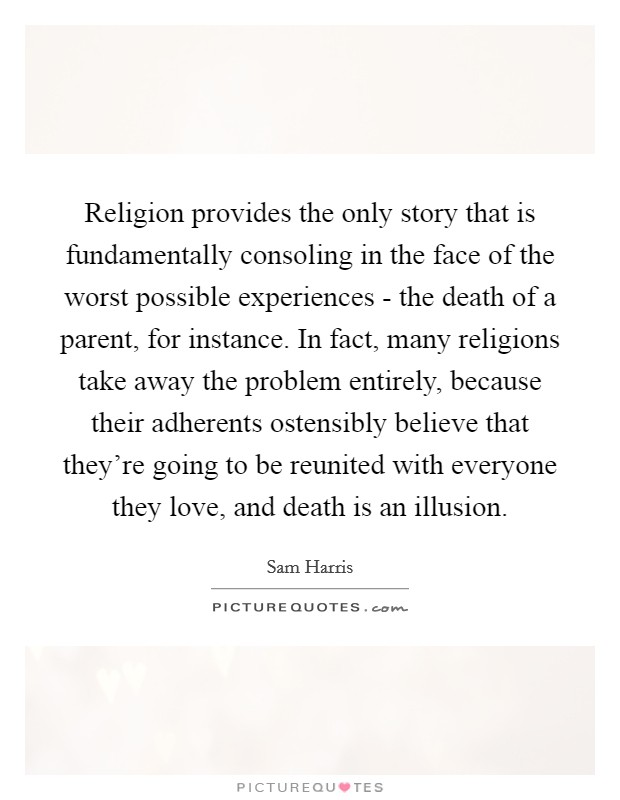 Religion provides the only story that is fundamentally consoling in the face of the worst possible experiences - the death of a parent, for instance. In fact, many religions take away the problem entirely, because their adherents ostensibly believe that they're going to be reunited with everyone they love, and death is an illusion Picture Quote #1