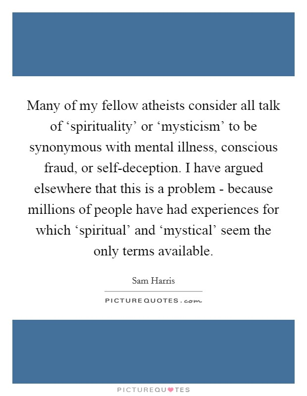 Many of my fellow atheists consider all talk of 'spirituality' or 'mysticism' to be synonymous with mental illness, conscious fraud, or self-deception. I have argued elsewhere that this is a problem - because millions of people have had experiences for which 'spiritual' and 'mystical' seem the only terms available Picture Quote #1