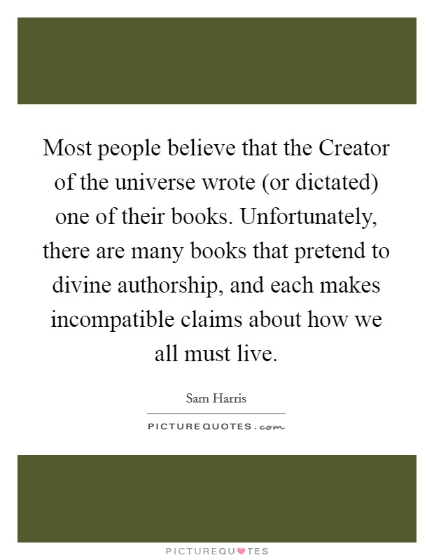 Most people believe that the Creator of the universe wrote (or dictated) one of their books. Unfortunately, there are many books that pretend to divine authorship, and each makes incompatible claims about how we all must live Picture Quote #1