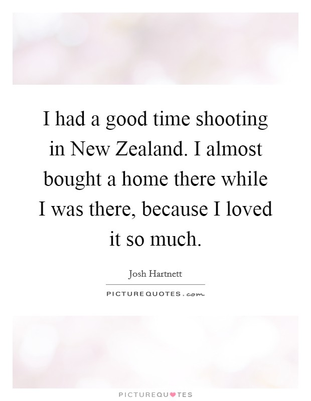 I had a good time shooting in New Zealand. I almost bought a home there while I was there, because I loved it so much Picture Quote #1