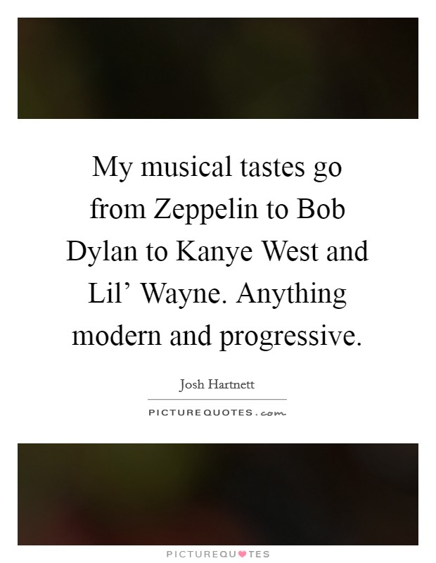 My musical tastes go from Zeppelin to Bob Dylan to Kanye West and Lil' Wayne. Anything modern and progressive Picture Quote #1