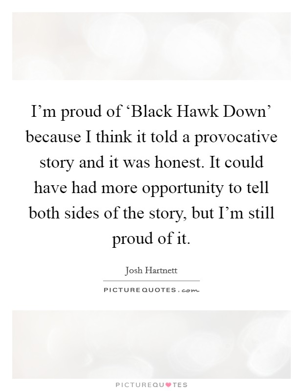 I'm proud of 'Black Hawk Down' because I think it told a provocative story and it was honest. It could have had more opportunity to tell both sides of the story, but I'm still proud of it Picture Quote #1