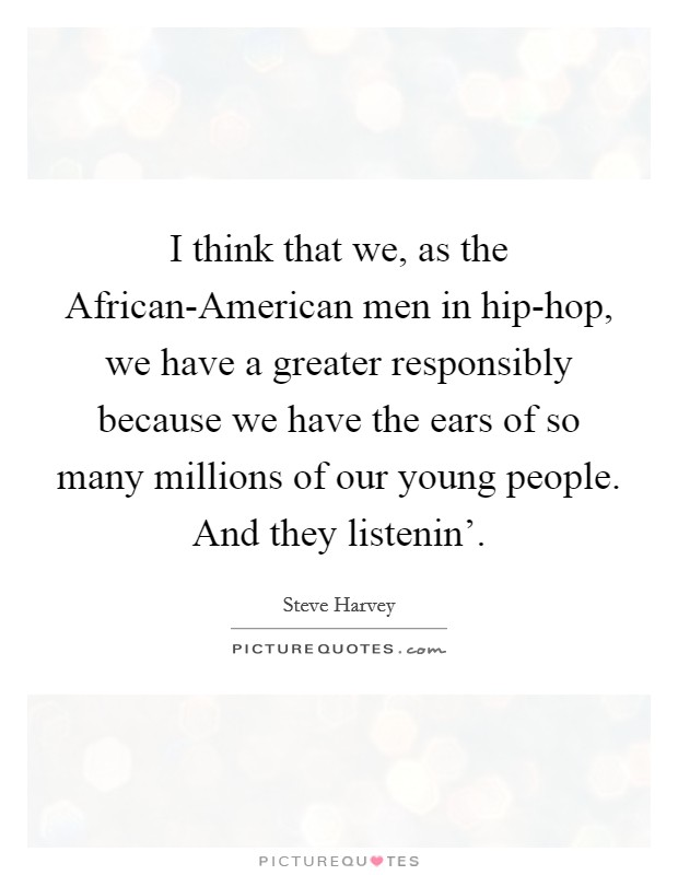 I think that we, as the African-American men in hip-hop, we have a greater responsibly because we have the ears of so many millions of our young people. And they listenin' Picture Quote #1