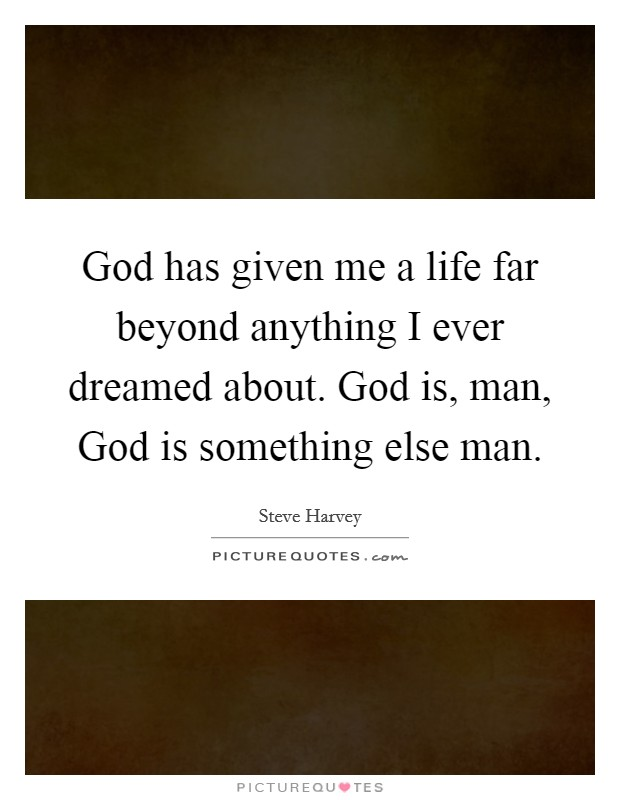 God has given me a life far beyond anything I ever dreamed about. God is, man, God is something else man Picture Quote #1