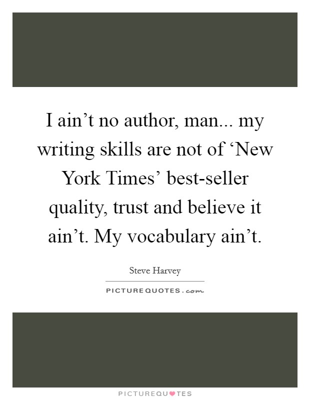 I ain't no author, man... my writing skills are not of 'New York Times' best-seller quality, trust and believe it ain't. My vocabulary ain't Picture Quote #1