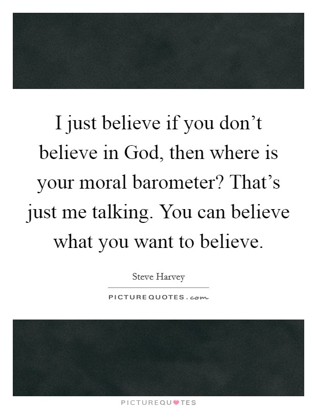 I just believe if you don't believe in God, then where is your moral barometer? That's just me talking. You can believe what you want to believe Picture Quote #1
