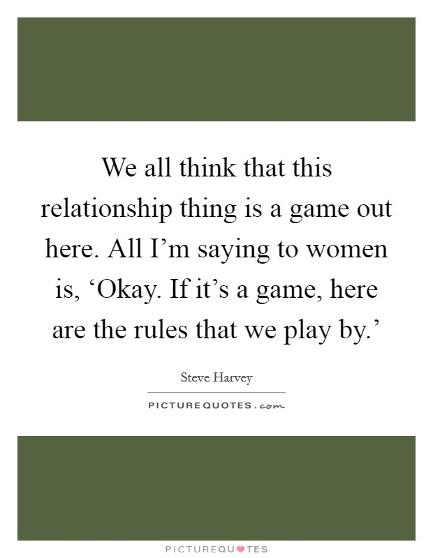 We all think that this relationship thing is a game out here. All I'm saying to women is, 'Okay. If it's a game, here are the rules that we play by.' Picture Quote #1