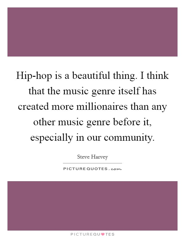 Hip-hop is a beautiful thing. I think that the music genre itself has created more millionaires than any other music genre before it, especially in our community Picture Quote #1