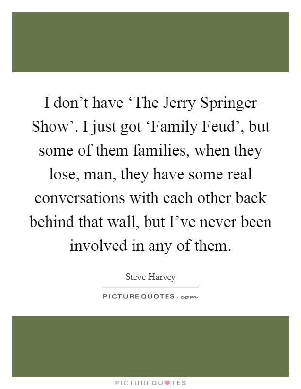 I don't have 'The Jerry Springer Show'. I just got 'Family Feud', but some of them families, when they lose, man, they have some real conversations with each other back behind that wall, but I've never been involved in any of them Picture Quote #1