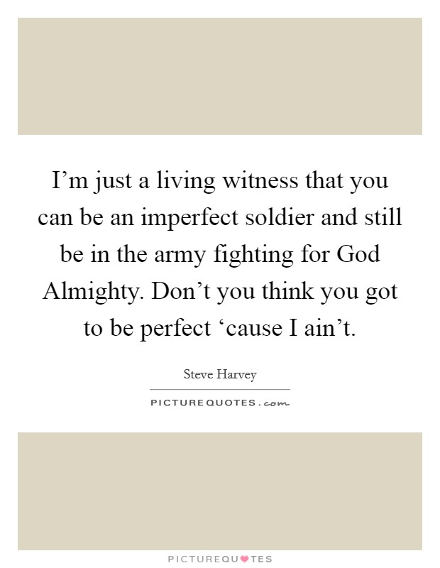 I'm just a living witness that you can be an imperfect soldier and still be in the army fighting for God Almighty. Don't you think you got to be perfect 'cause I ain't Picture Quote #1