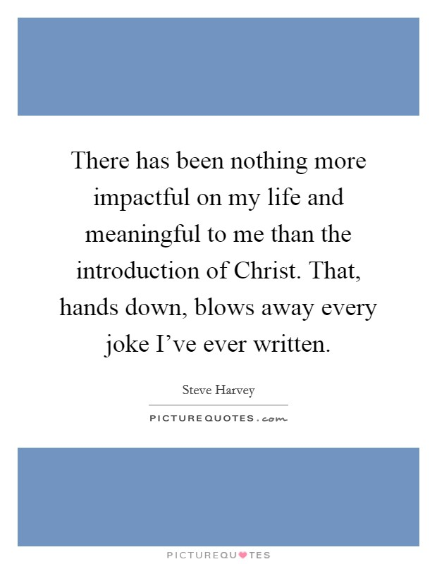There has been nothing more impactful on my life and meaningful to me than the introduction of Christ. That, hands down, blows away every joke I've ever written Picture Quote #1