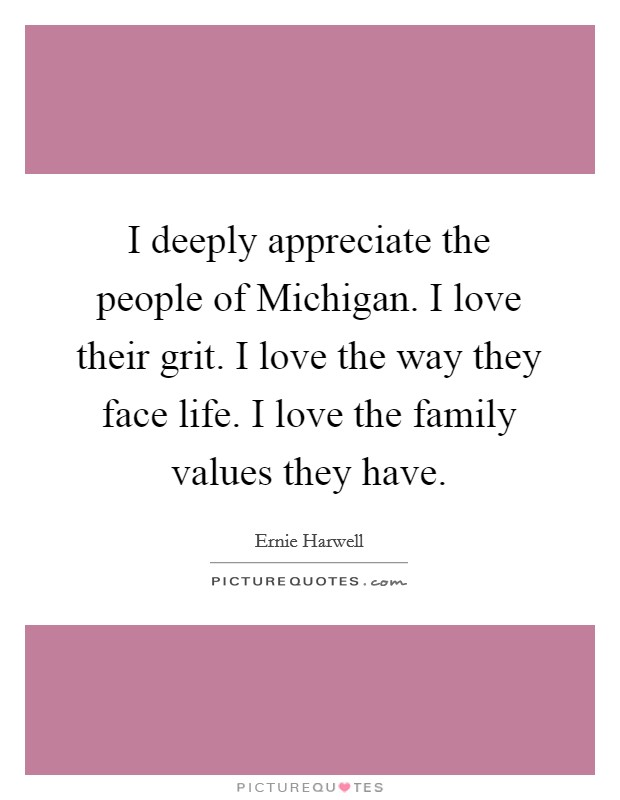 I deeply appreciate the people of Michigan. I love their grit. I love the way they face life. I love the family values they have Picture Quote #1