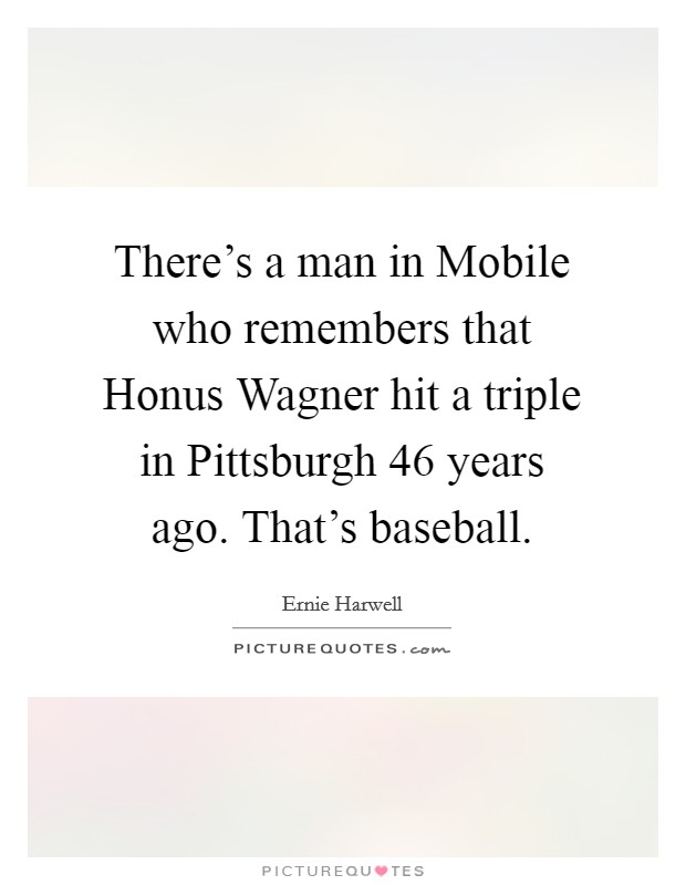 There's a man in Mobile who remembers that Honus Wagner hit a triple in Pittsburgh 46 years ago. That's baseball Picture Quote #1