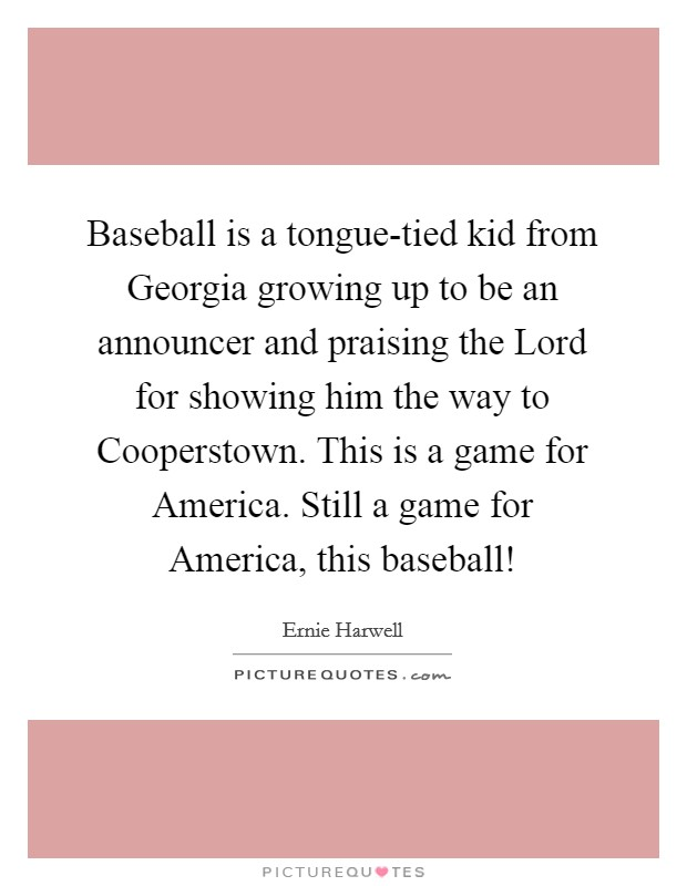 Baseball is a tongue-tied kid from Georgia growing up to be an announcer and praising the Lord for showing him the way to Cooperstown. This is a game for America. Still a game for America, this baseball! Picture Quote #1