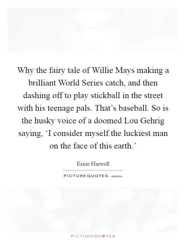 Why the fairy tale of Willie Mays making a brilliant World Series catch, and then dashing off to play stickball in the street with his teenage pals. That's baseball. So is the husky voice of a doomed Lou Gehrig saying, 'I consider myself the luckiest man on the face of this earth.' Picture Quote #1