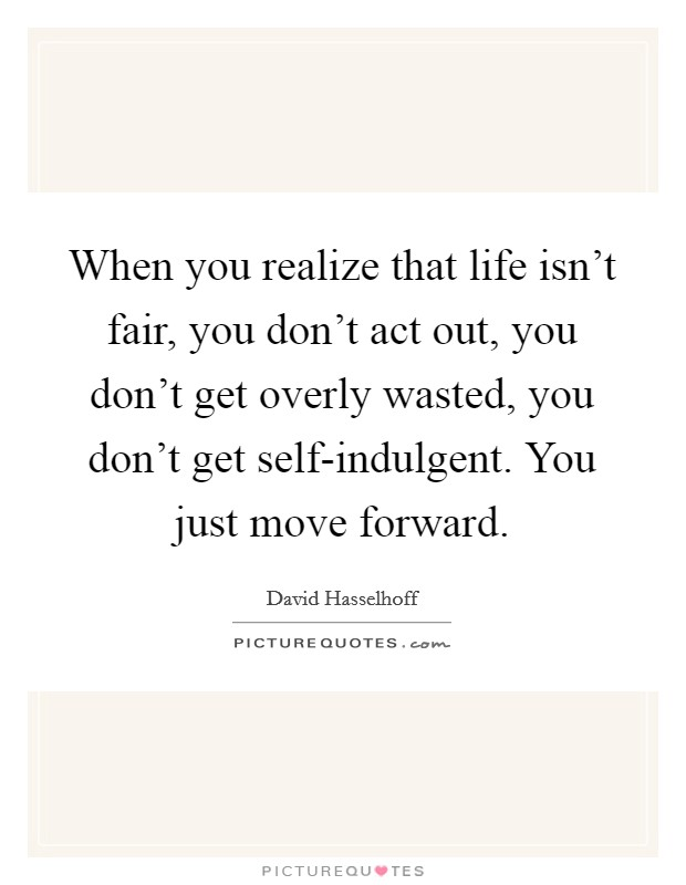 When you realize that life isn't fair, you don't act out, you don't get overly wasted, you don't get self-indulgent. You just move forward Picture Quote #1