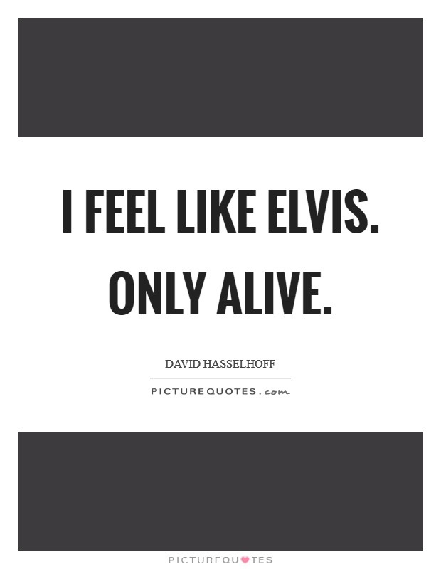 I feel like Elvis. Only alive Picture Quote #1