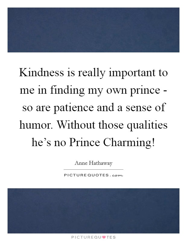 Kindness is really important to me in finding my own prince - so are patience and a sense of humor. Without those qualities he's no Prince Charming! Picture Quote #1