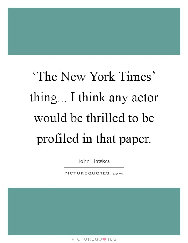 'The New York Times' thing... I think any actor would be thrilled to be profiled in that paper Picture Quote #1