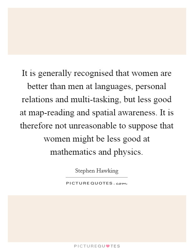 It is generally recognised that women are better than men at languages, personal relations and multi-tasking, but less good at map-reading and spatial awareness. It is therefore not unreasonable to suppose that women might be less good at mathematics and physics Picture Quote #1