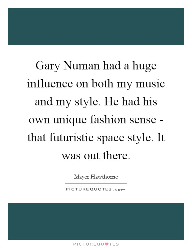 Gary Numan had a huge influence on both my music and my style. He had his own unique fashion sense - that futuristic space style. It was out there Picture Quote #1