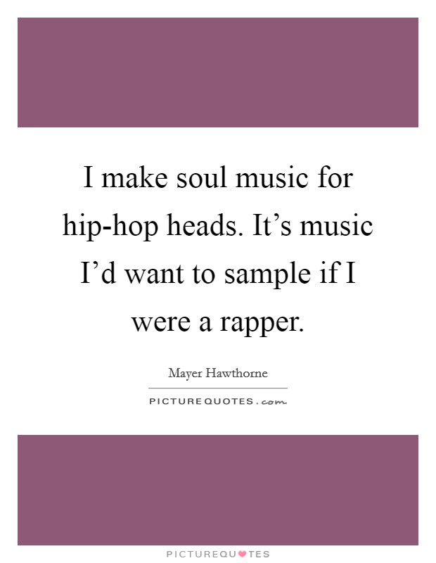 I make soul music for hip-hop heads. It's music I'd want to sample if I were a rapper Picture Quote #1