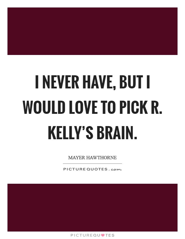 I never have, but I would love to pick R. Kelly's brain Picture Quote #1