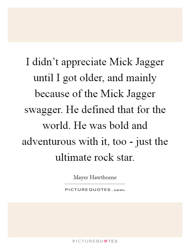 I didn't appreciate Mick Jagger until I got older, and mainly because of the Mick Jagger swagger. He defined that for the world. He was bold and adventurous with it, too - just the ultimate rock star Picture Quote #1