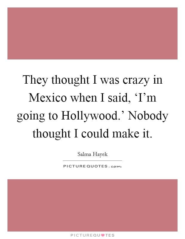 They thought I was crazy in Mexico when I said, 'I'm going to Hollywood.' Nobody thought I could make it Picture Quote #1
